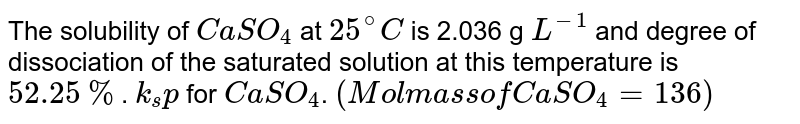 The solubility of `CaSO_4` at `25^@C` is 2.036 g `L^(-1)` and degree of dissociation of the saturated solution at this temperature is `52.25%`. Computer `k_sp` for `CaSO_4`. `(Mol mass of CaSO_4 = 136)`