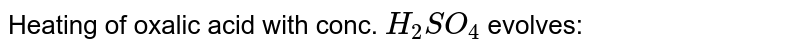 Heating of oxalic acid with conc. `H_2SO_4` evolves: