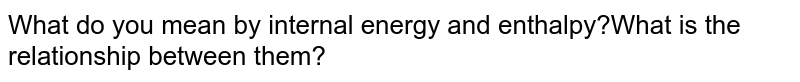 What do you mean by internal energy and enthalpy?What is the relationship between them?