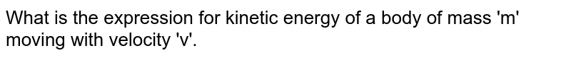 What is the expression for kinetic energy of a body of mass 'm' moving with velocity 'v'.