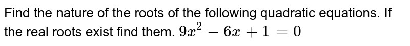 Find the nature of the roots of the following quadratic equations. If the real roots exist find them. `9x^2-6x+1=0`