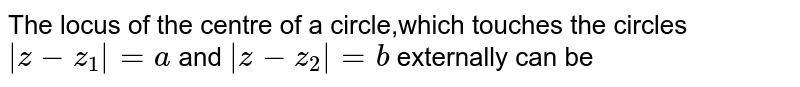 The locus of the centre of a circle,which touches the circles`|z-z_1|=a` and `|z-z_2|=b` externally can be