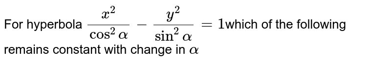 For hyperbola `x^2/(cos^2alpha)-y^2/(sin^2alpha)=1`which of the following remains constant with change in `alpha`