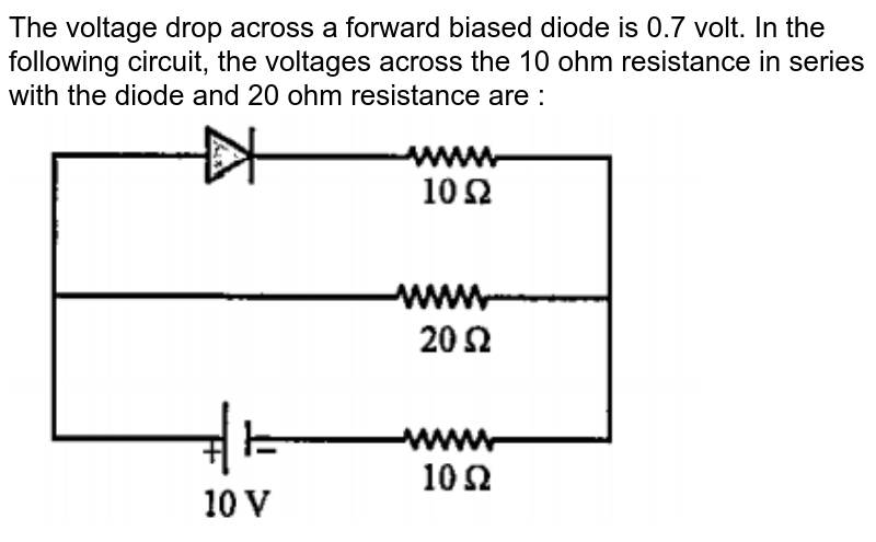 """The voltage drop across a forward biased diode is 0.7 volt. In the following circuit, the voltages across the 10 ohm resistance in series with the diode and 20 ohm resistance are : <br> <img src=""""https://doubtnut-static.s.llnwi.net/static/physics_images/DIS_KVP_MTS_XII_MT_03_E02_019_Q01.png"""" width=""""80%"""">"""