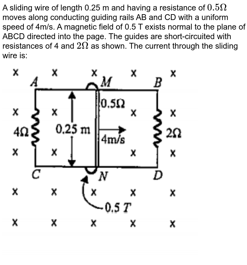 """A sliding wire of length 0.25 m and having a resistance of `0.5Omega` moves along conducting guiding rails AB and CD with a uniform speed of 4m/s. A magnetic field of 0.5 T exists normal to the plane of ABCD directed into the page. The guides are short-circuited with resistances of 4 and `2Omega` as shown. The current through the sliding wire is: <br> <img src=""""https://doubtnut-static.s.llnwi.net/static/physics_images/DIS_KVP_MTS_XII_MT_04_E02_003_Q01.png"""" width=""""80%"""">"""
