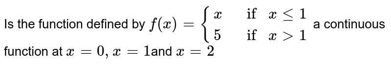 Is the function defined by `f(x)={{:(x, ifxle1),(5, ifx >1):}` a continuous function at `x=0,x=1`and `x=2`