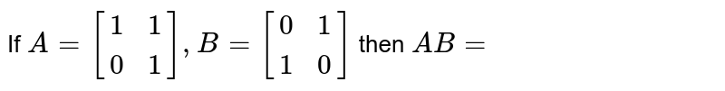 If `A=[[1,1],[0,1]],B=[[0,1],[1,0]]` then `AB=`