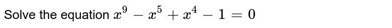 Solve the equation  `x ^  9 - x ^  5 + x ^  4 - 1=0`