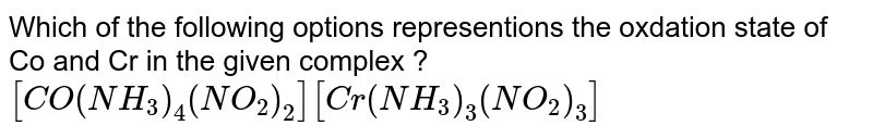 Which of the following options representions the oxdation state of Co and Cr in the given complex ? `[CO(NH_(3))_(4)(NO_(2))_(2)][Cr(NH_(3))_(3)(NO_(2))_(3)]`