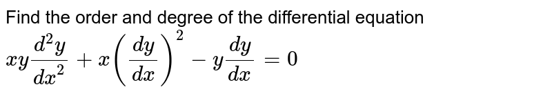 Find the order and degree of the differential equation <br> `xy(d^(2)y)/(dx^(2))+x((dy)/(dx))^(2)-y(dy)/(dx)=0`