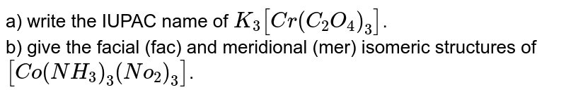 Answer any five of the following questions. <br> a) write the IUPAC name of `K_3 [Cr (C_2 O_4)_3]`. <br> b) given the facial (fac) and meridional (mer) isomeric structures of `[Co (NH_3)_3 (No_2)_3]`.