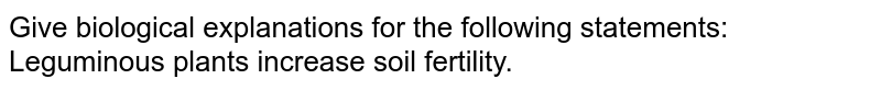 Give biological explanations for the following statements:  <br> Leguminous plants increase soil fertility.