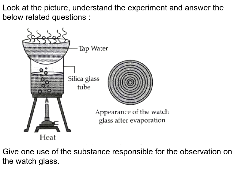 """Look at the picture, understand the experiment  and answer the below related questions : <br> <img src=""""https://doubtnut-static.s.llnwi.net/static/physics_images/OSW_ICSE_QB_CHE_IX_C03_E01_043_Q01.png"""" width=""""80%""""> <br> Give one use of the substance responsible for the  observation on the watch glass."""
