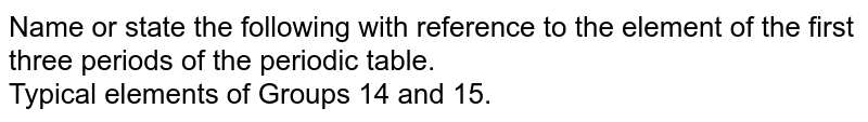 Name or state the following with reference to the element of the first three periods of the periodic  table. <br> Typical elements of Groups 14 and 15.