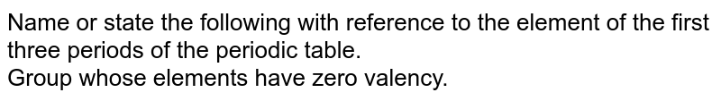 Name or state the following with reference to the element of the first three periods of the periodic table. <br> Group whose elements have zero valency.