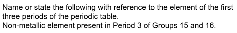 Name or state the following with reference to the element of the first three periods of the periodic table. <br> Non-metallic element present in Period 3 of Groups 15 and 16.