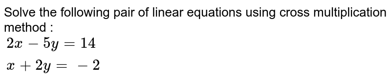 Solve the following pair of linear equations using cross multiplication method : <br> `{:(2x - 5y = 14),(x + 2y = -2):}`