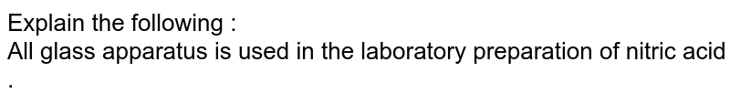 Explain  the following  : <br>  All glass apparatus  is used  in the laboratory  preparation  of nitric acid .
