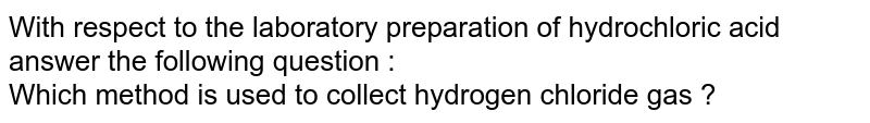 With respect to the laboratory  preparation  of hydrochloric acid  answer   the following  question : <br> Which  method  is used to collect hydrogen  chloride gas ?