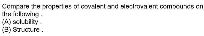 Compare  the properties  of covalent   and electrovalent  compounds on the following . <br> (A) solubility . <br> (B) Structure .