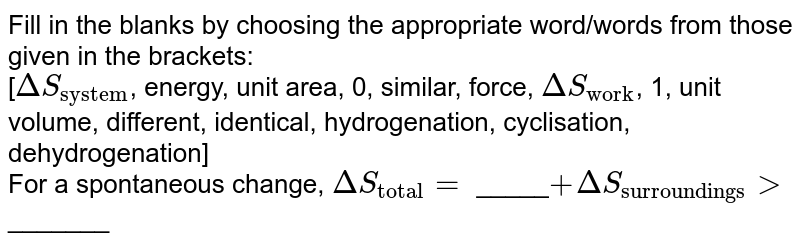"""Fill in the blanks by choosing the appropriate word/words from those given in the brackets: <br>  [`DeltaS_(""""system"""")`, energy, unit area, 0, similar, force, `DeltaS_(""""work"""")`, 1, unit volume, different, identical, hydrogenation, cyclisation, dehydrogenation] <br>  For a spontaneous change, `DeltaS_(""""total"""")=` _____`+ Delta S_(""""surroundings"""") gt` _______"""