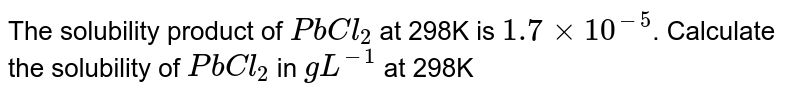 The solubility product of `PbCl_(2)` at 298K is `1.7 xx 10^(-5)`. Calculate the solubility of `PbCl_(2)` in `g L^(-1)` at 298K