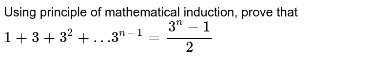 Using principle of mathematical induction, prove that <br> `1 + 3 + 3^(2) + … 3^(n-1) = (3^(n) - 1)/(2)`