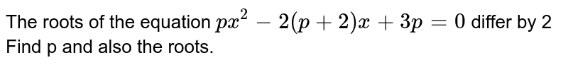 The roots of the equation `px^(2) - 2(p + 2) x + 3p = 0` differ by 2 Find p and also the roots.