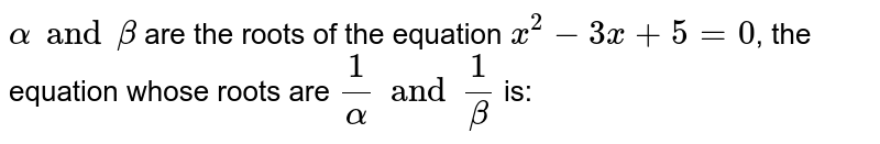 `alpha and beta` are the roots of the equation `x^(2) - 3x + 5 = 0`, the equation whose roots are `(1)/(alpha) and (1)/(beta)` is: