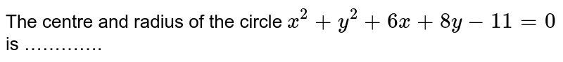 The centre  and radius of the circle `x^(2) + y^(2) + 6x + 8y - 11 = 0` is ………….