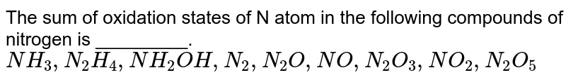 The sum of oxidation states of N atom in the following compounds of nitrogen is _________. <br> `NH_3, N_2H_4, NH_2OH, N_2, N_2O, NO, N_2O_3, NO_2, N_2O_5`