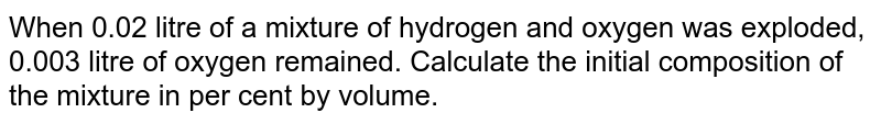When 0.02 litre of a mixture of hydrogen and oxygen was exploded, 0.003 litre of oxygen remained. Calculate the initial composition of the mixture in per cent by volume.