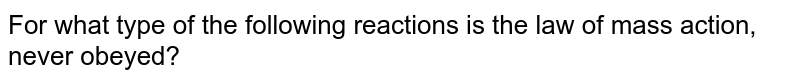 For what type of the following reactions is the law of mass action, never obeyed?