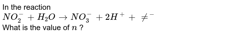 """In the reaction <br> `NO_(2)^(-) +H_(2)O rarr NO_(3)^(-)+2H^(+)+""""n""""e^(-)` <br> What is the value of `""""n""""` ?"""