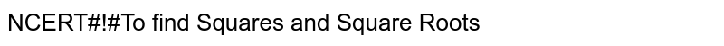 NCERT#!#To find Squares and Square Roots