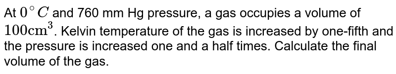 """At `0^@C` and 760 mm Hg pressure, a gas occupies a volume of `100 """"cm""""^3`. Kelvin temperature of the gas is increased by one-fifth and the pressure is increased one and a half times. Calculate the final  volume of the gas."""