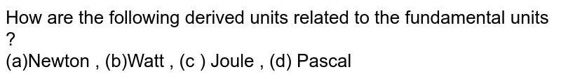 How are the following derived units related to the fundamental units ?  <br> (a)Newton , (b)Watt , (c ) Joule , (d) Pascal