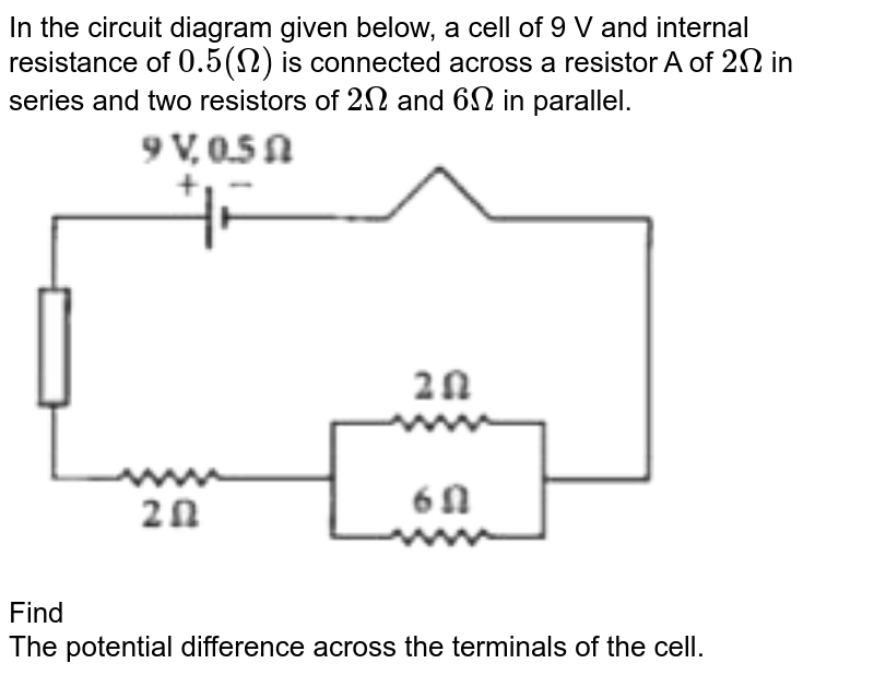 """In the circuit diagram given below, a cell of 9 V and internal resistance of `0.5 (Omega)` is connected across a resistor A of `2Omega` in series and two resistors of `2Omega` and `6Omega` in parallel. <br> <img src=""""https://doubtnut-static.s.llnwi.net/static/physics_images/OSW_ICSE_SQP_PHY_X_QP_02_E01_042_Q01.png"""" width=""""80%""""> <br> Find  <br> The potential difference across the terminals of the cell."""