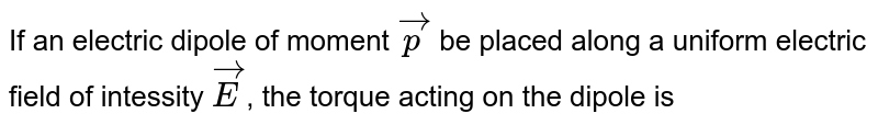 If an electric dipole of moment `vecp` be placed along a uniform electric  field of intessity `vecE`, the torque acting on the dipole is