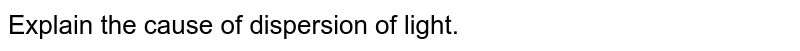 Explain the cause of dispersion of light.