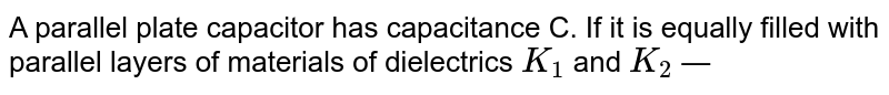 A parallel plate capacitor has capacitance C. If it is equally filled with parallel layers of materials of dielectrics `K_1` and `K_2`  —