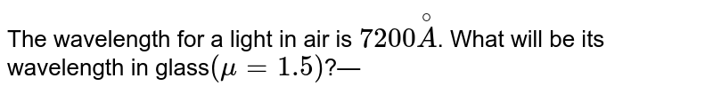 The wavelength for a light in air is `7200 overset@A`. What will be its wavelength in glass`(mu= 1.5)`?—