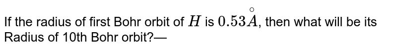 If the radius of first Bohr orbit of `H` is `0.53overset@A`, then what will be its Radius of 10th Bohr orbit?—