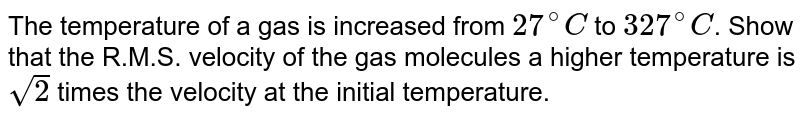 The temperature of a gas is increased from `27^@C` to `327^@C`. Show that the R.M.S. velocity of the gas molecules a higher temperature is `sqrt2` times the velocity at the initial temperature.
