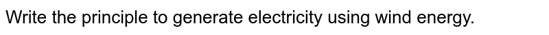Write the principle to generate electricity using wind energy.