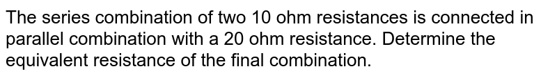 The series combination of two 10 ohm resistances is connected in parallel combination with a 20 ohm resistance. Determine the equivalent resistance of the final combination.