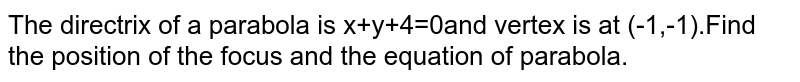 The directrix of a parabola is x+y+4=0and vertex is at (-1,-1).Find the position of the focus and the equation of parabola.