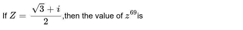 If `Z=(sqrt3+i)/2`,then the value of `z^69`is