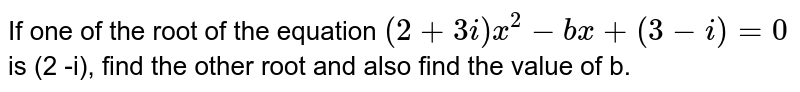 If one of the root of the equation `(2 + 3i)x^2 - bx + (3 -i) = 0` is (2 -i), find the other root and also find the value of b.