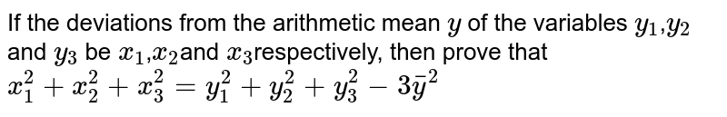 If the deviations from the arithmetic mean `y` of the variables `y_1`,`y_2` and `y_3` be `x_1`,`x_2`and `x_3`respectively, then prove that `x_1^2+x_2^2+x_3^2=y_1^2+y_2^2+y_3^2-3bary^2`
